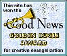 This site has won the Good News Golden Bugle award for creative evangelization